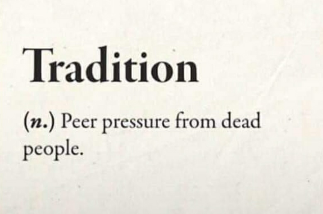 Tradition (n.) Peer pressure from dead people.